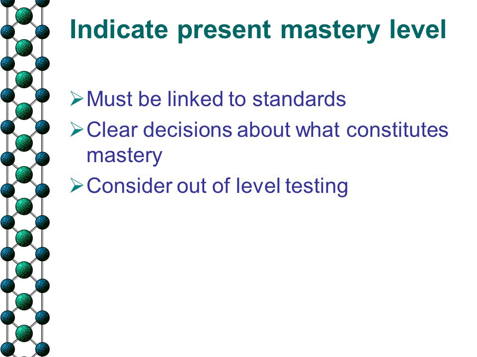  Must be linked to standards  Clear decisions about what constitutes mastery  Consider out of level testing Indicate present mastery level