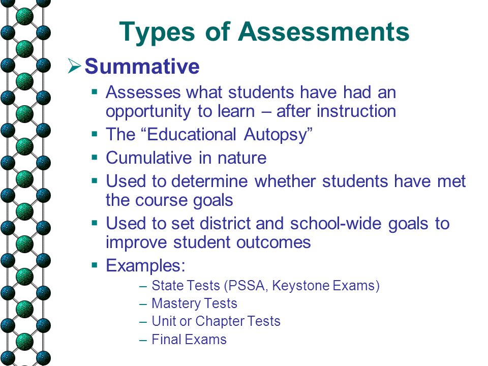 "Types of Assessments  Summative  Assesses what students have had an opportunity to learn – after instruction  The ""Educational Autopsy""  Cumulativ"