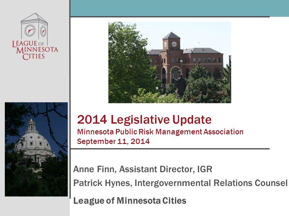2014 Legislative Update Minnesota Public Risk Management Association September 11, 2014 Anne Finn, Assistant Director, IGR Patrick Hynes, Intergovernmental Relations Counsel League of Minnesota Cities