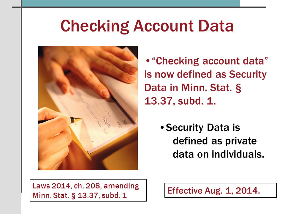 "Checking Account Data Laws 2014, ch. 208, amending Minn. Stat. § 13.37, subd. 1 Effective Aug. 1, 2014. ""Checking account data"" is now defined as Secu"