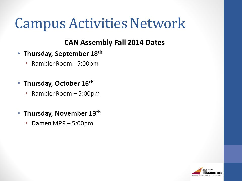Campus Activities Network CAN Assembly Fall 2014 Dates Thursday, September 18 th Rambler Room - 5:00pm Thursday, October 16 th Rambler Room – 5:00pm Thursday, November 13 th Damen MPR – 5:00pm