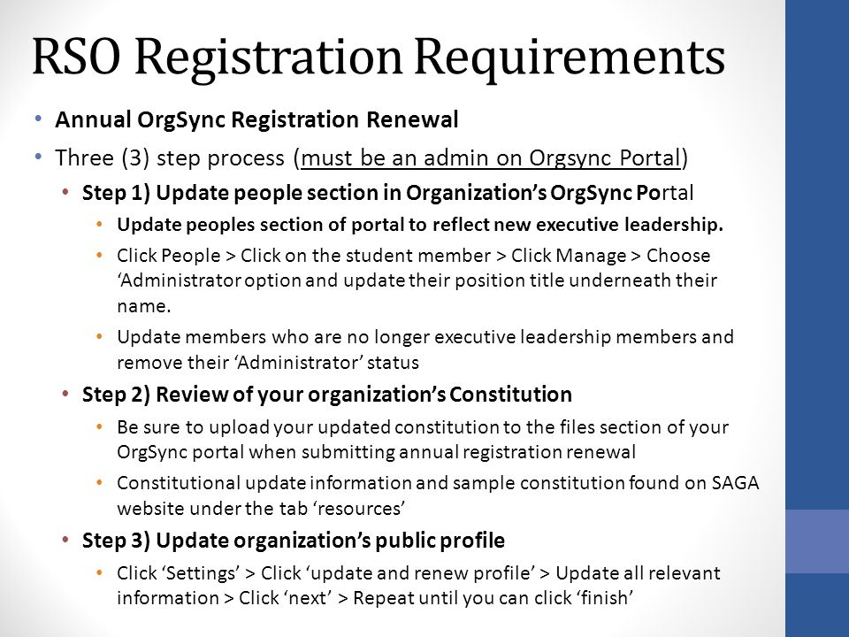 RSO Registration Requirements Annual OrgSync Registration Renewal Three (3) step process (must be an admin on Orgsync Portal) Step 1) Update people section in Organization's OrgSync Portal Update peoples section of portal to reflect new executive leadership.