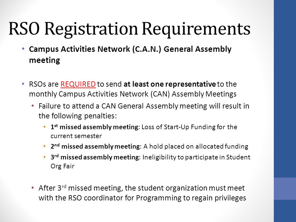RSO Registration Requirements Campus Activities Network (C.A.N.) General Assembly meeting RSOs are REQUIRED to send at least one representative to the monthly Campus Activities Network (CAN) Assembly Meetings Failure to attend a CAN General Assembly meeting will result in the following penalties: 1 st missed assembly meeting: Loss of Start-Up Funding for the current semester 2 nd missed assembly meeting: A hold placed on allocated funding 3 rd missed assembly meeting: Ineligibility to participate in Student Org Fair After 3 rd missed meeting, the student organization must meet with the RSO coordinator for Programming to regain privileges