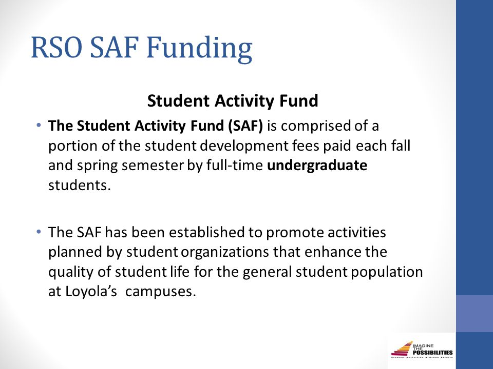 RSO SAF Funding Student Activity Fund The Student Activity Fund (SAF) is comprised of a portion of the student development fees paid each fall and spring semester by full-time undergraduate students.
