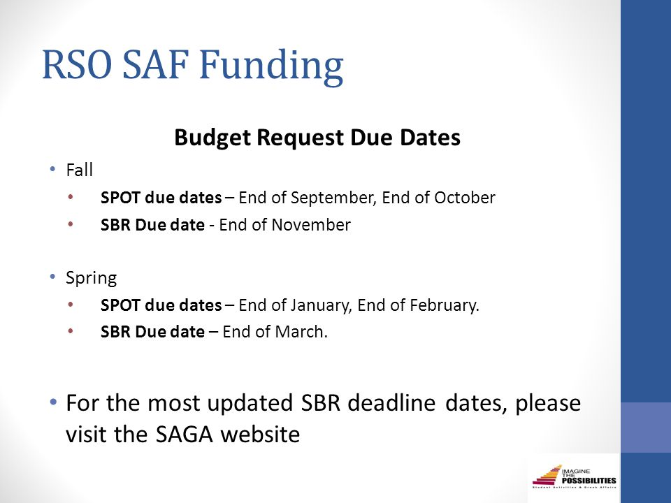 RSO SAF Funding Budget Request Due Dates Fall SPOT due dates – End of September, End of October SBR Due date - End of November Spring SPOT due dates – End of January, End of February.