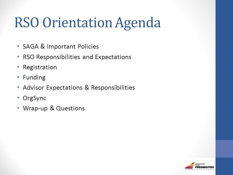 RSO Orientation Agenda SAGA & Important Policies RSO Responsibilities and Expectations Registration Funding Advisor Expectations & Responsibilities OrgSync Wrap-up & Questions
