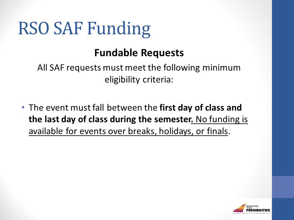 RSO SAF Funding Fundable Requests All SAF requests must meet the following minimum eligibility criteria: The event must fall between the first day of class and the last day of class during the semester.