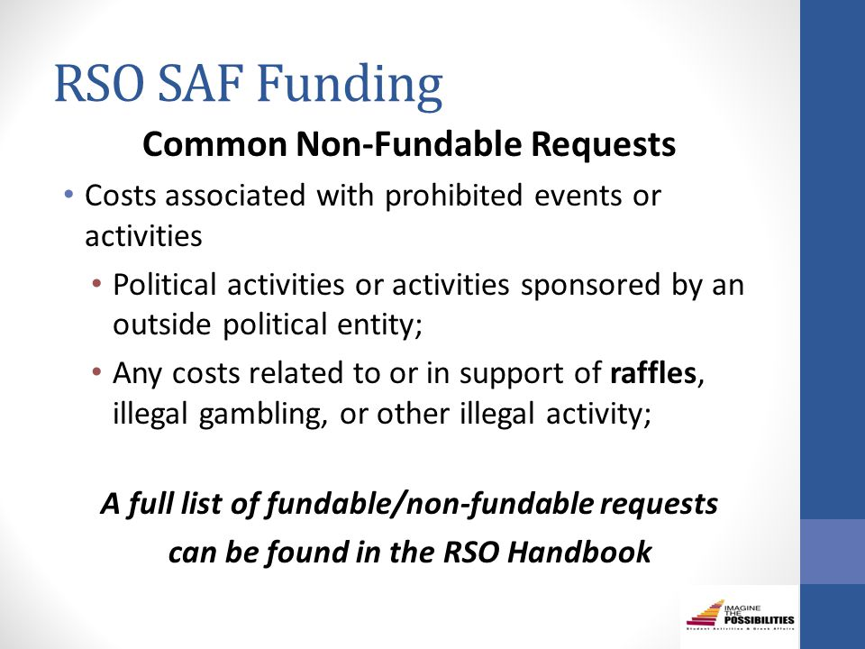 RSO SAF Funding Common Non-Fundable Requests Costs associated with prohibited events or activities Political activities or activities sponsored by an outside political entity; Any costs related to or in support of raffles, illegal gambling, or other illegal activity; A full list of fundable/non-fundable requests can be found in the RSO Handbook