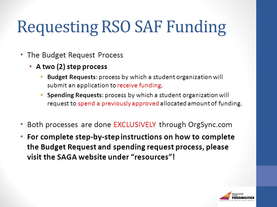 Requesting RSO SAF Funding The Budget Request Process A two (2) step process Budget Requests: process by which a student organization will submit an application to receive funding.