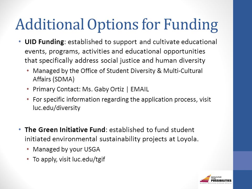 Additional Options for Funding UID Funding: established to support and cultivate educational events, programs, activities and educational opportunities that specifically address social justice and human diversity Managed by the Office of Student Diversity & Multi-Cultural Affairs (SDMA) Primary Contact: Ms.