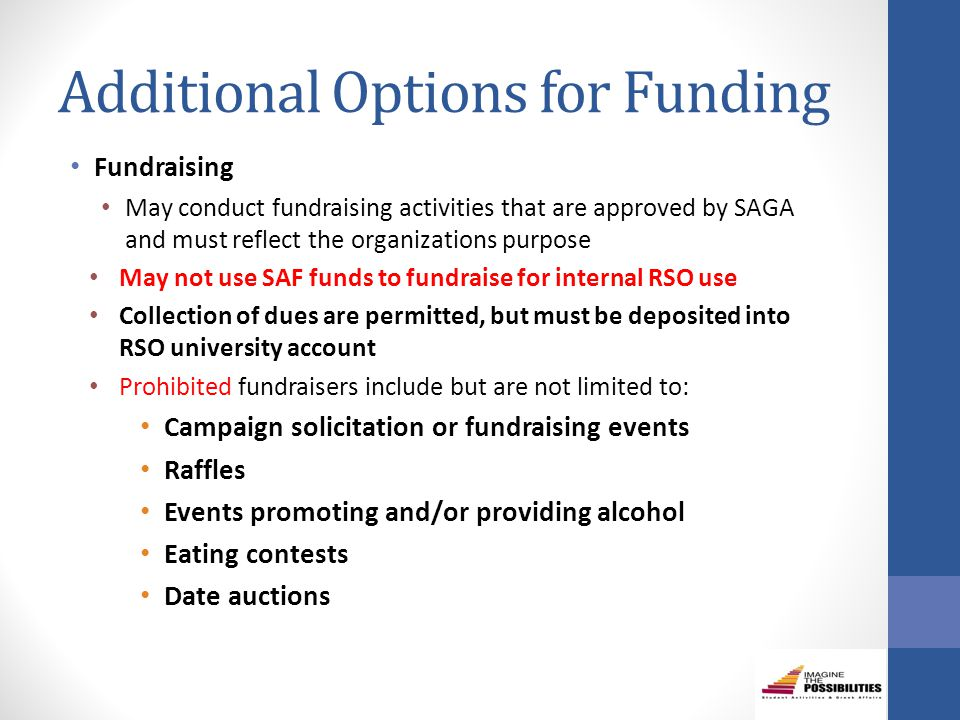 Additional Options for Funding Fundraising May conduct fundraising activities that are approved by SAGA and must reflect the organizations purpose May not use SAF funds to fundraise for internal RSO use Collection of dues are permitted, but must be deposited into RSO university account Prohibited fundraisers include but are not limited to: Campaign solicitation or fundraising events Raffles Events promoting and/or providing alcohol Eating contests Date auctions
