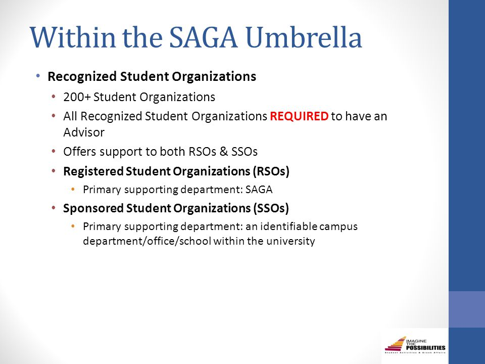 Within the SAGA Umbrella Recognized Student Organizations 200+ Student Organizations All Recognized Student Organizations REQUIRED to have an Advisor Offers support to both RSOs & SSOs Registered Student Organizations (RSOs) Primary supporting department: SAGA Sponsored Student Organizations (SSOs) Primary supporting department: an identifiable campus department/office/school within the university