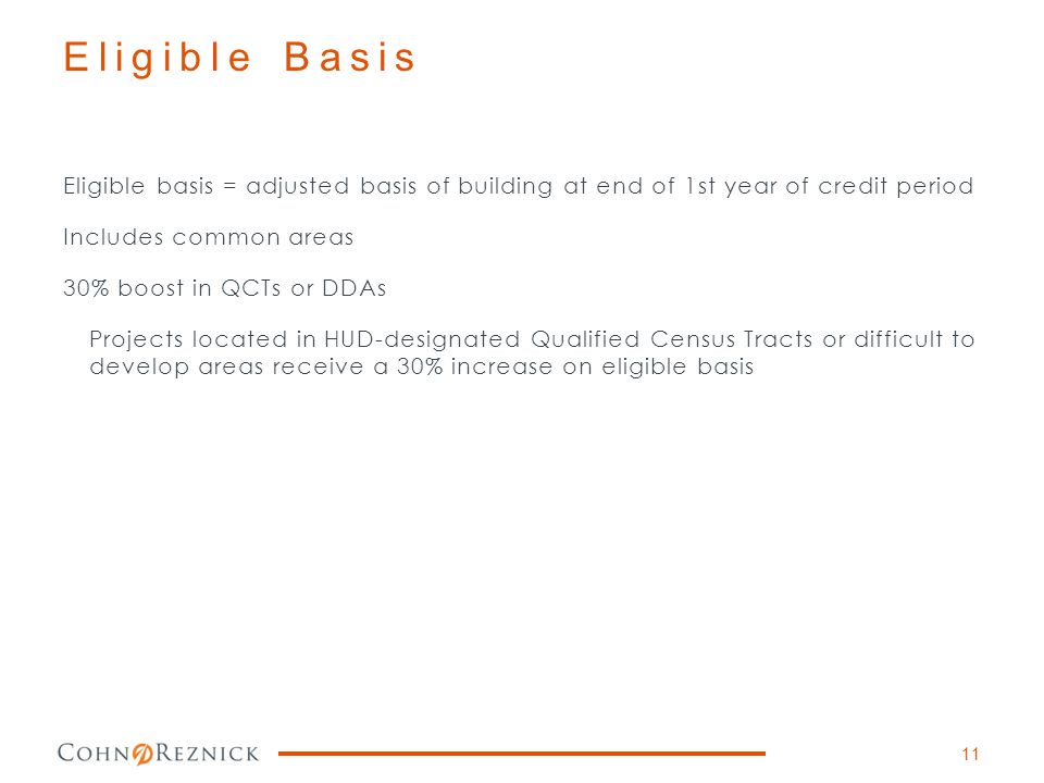Eligible Basis Eligible basis = adjusted basis of building at end of 1st year of credit period Includes common areas 30% boost in QCTs or DDAs Project