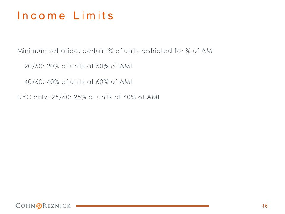Income Limits Minimum set aside: certain % of units restricted for % of AMI 20/50: 20% of units at 50% of AMI 40/60: 40% of units at 60% of AMI NYC on