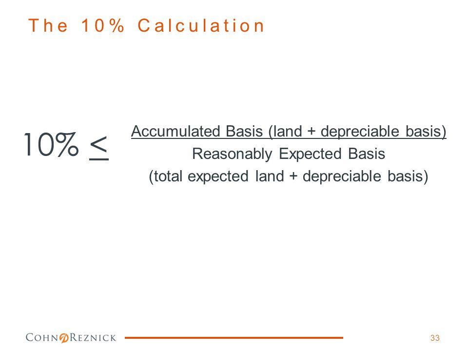 dl 10% < Accumulated Basis (land + depreciable basis) Reasonably Expected Basis (total expected land + depreciable basis) The 10% Calculation 33