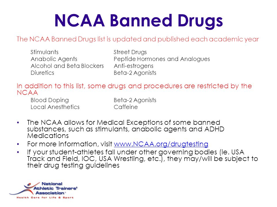 NCAA Banned Drugs The NCAA Banned Drugs list is updated and published each academic year StimulantsStreet Drugs Anabolic AgentsPeptide Hormones and Analogues Alcohol and Beta Blockers Anti-estrogens DiureticsBeta-2 Agonists In addition to this list, some drugs and procedures are restricted by the NCAA Blood DopingBeta-2 Agonists Local AnestheticsCaffeine The NCAA allows for Medical Exceptions of some banned substances, such as stimulants, anabolic agents and ADHD Medications For more information, visit www.NCAA.org/drugtestingwww.NCAA.org/drugtesting If your student-athletes fall under other governing bodies (ie.