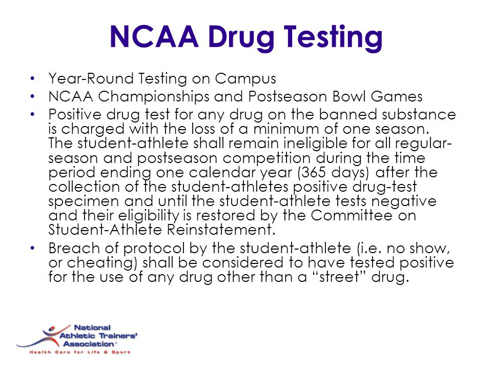 NCAA Drug Testing Year-Round Testing on Campus NCAA Championships and Postseason Bowl Games Positive drug test for any drug on the banned substance is charged with the loss of a minimum of one season.