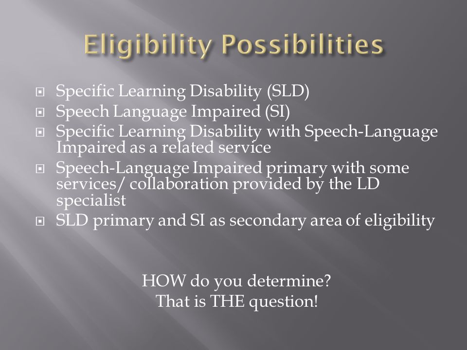  Specific Learning Disability (SLD)  Speech Language Impaired (SI)  Specific Learning Disability with Speech-Language Impaired as a related service  Speech-Language Impaired primary with some services/ collaboration provided by the LD specialist  SLD primary and SI as secondary area of eligibility HOW do you determine.