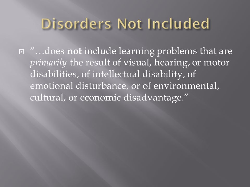  …does not include learning problems that are primarily the result of visual, hearing, or motor disabilities, of intellectual disability, of emotional disturbance, or of environmental, cultural, or economic disadvantage.