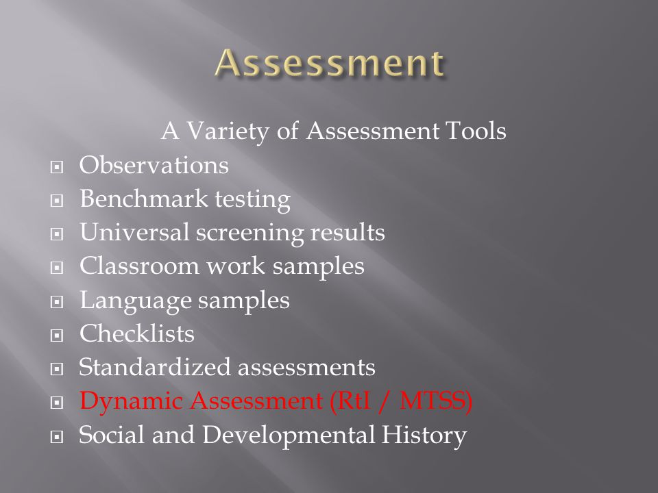 A Variety of Assessment Tools  Observations  Benchmark testing  Universal screening results  Classroom work samples  Language samples  Checklists  Standardized assessments  Dynamic Assessment (RtI / MTSS)  Social and Developmental History