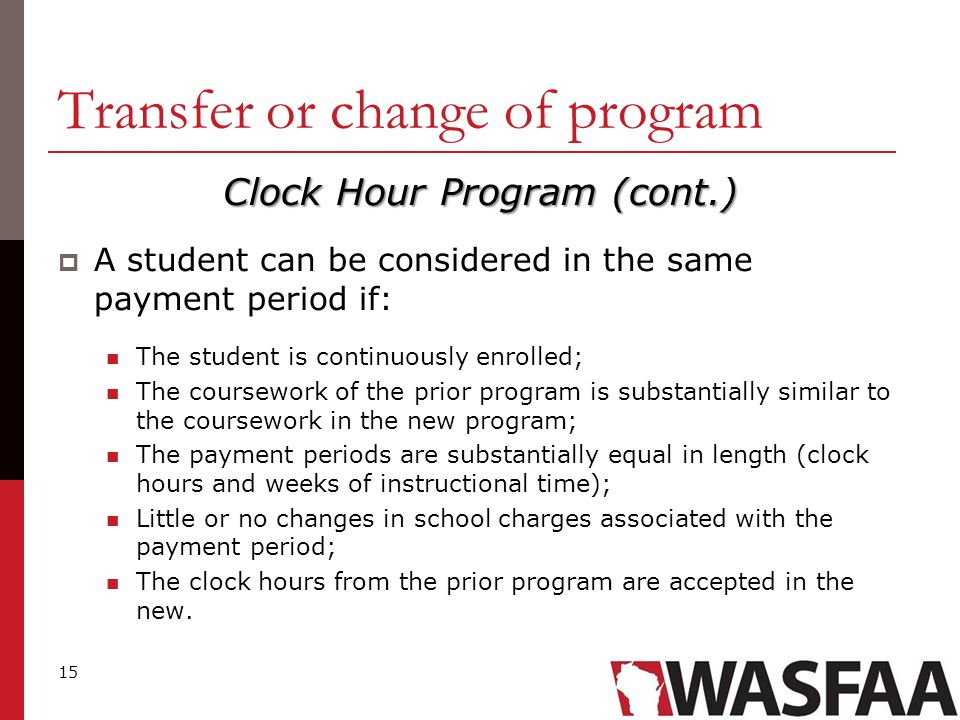 15 Transfer or change of program Clock Hour Program (cont.)  A student can be considered in the same payment period if: The student is continuously enrolled; The coursework of the prior program is substantially similar to the coursework in the new program; The payment periods are substantially equal in length (clock hours and weeks of instructional time); Little or no changes in school charges associated with the payment period; The clock hours from the prior program are accepted in the new.