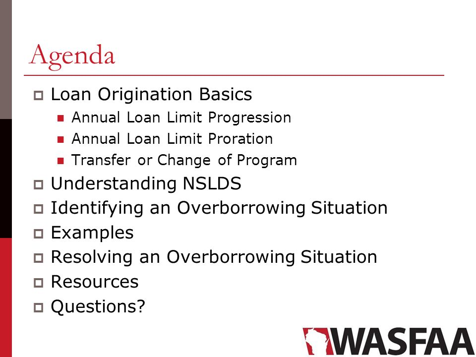 Agenda  Loan Origination Basics Annual Loan Limit Progression Annual Loan Limit Proration Transfer or Change of Program  Understanding NSLDS  Identifying an Overborrowing Situation  Examples  Resolving an Overborrowing Situation  Resources  Questions