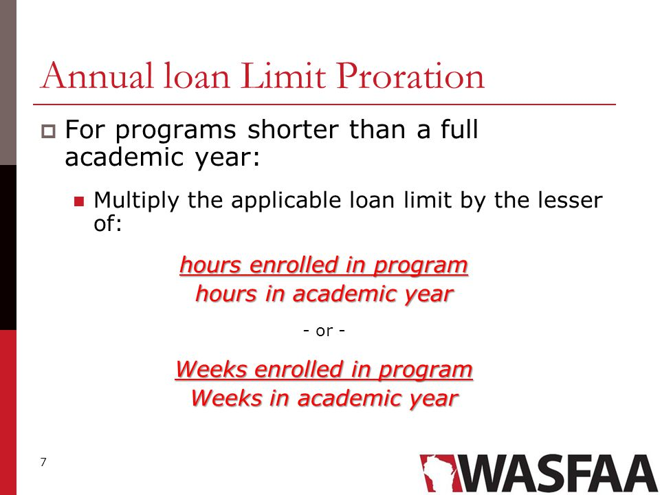 8 Annual Loan Limit Proration  For a final period of study less than a full academic year: hours enrolled in program hours in academic year  With a final period of study there is no comparison to weeks of instructional time.