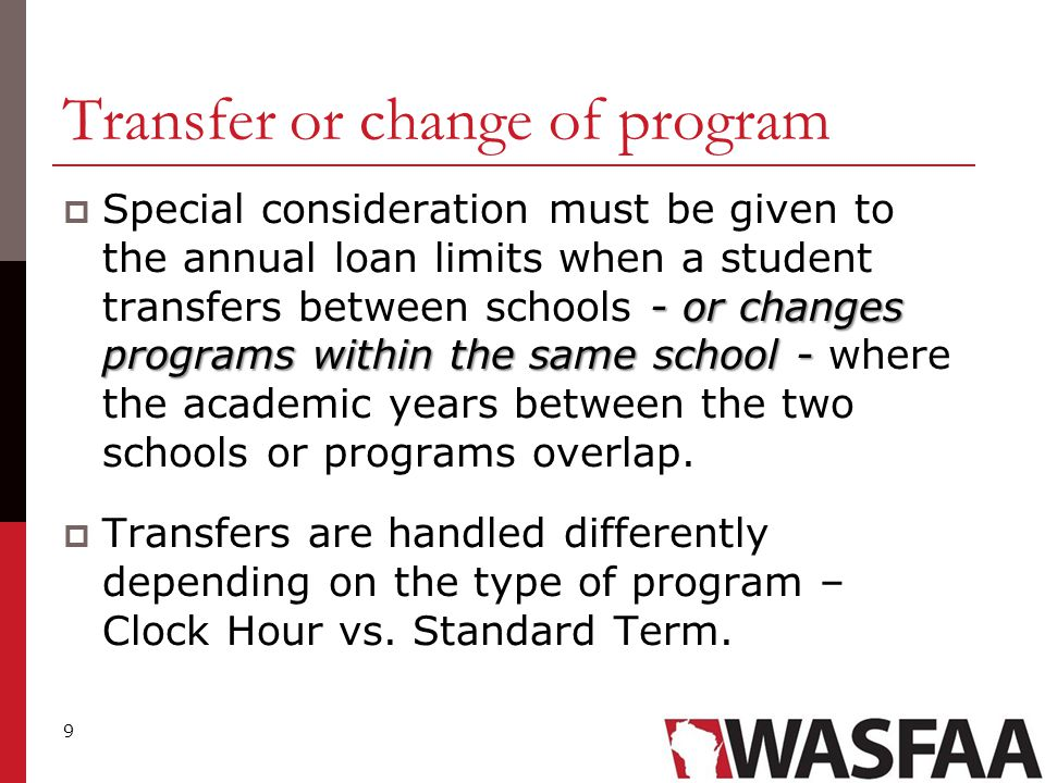 9 Transfer or change of program - or changes programs within the same school -  Special consideration must be given to the annual loan limits when a student transfers between schools - or changes programs within the same school - where the academic years between the two schools or programs overlap.