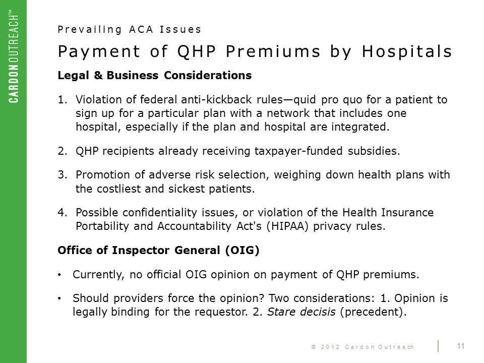 © 2012 Cardon Outreach | 11 Payment of QHP Premiums by Hospitals Prevailing ACA Issues Legal & Business Considerations 1.Violation of federal anti-kickback rules—quid pro quo for a patient to sign up for a particular plan with a network that includes one hospital, especially if the plan and hospital are integrated.
