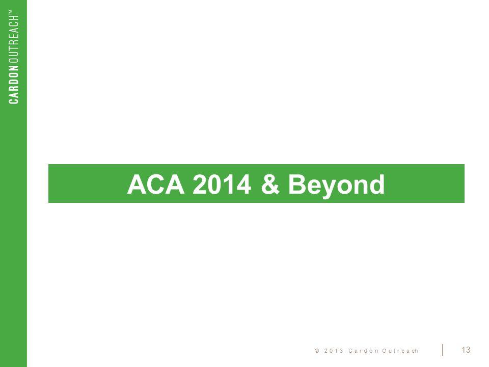 © 2013 Cardon Outreach | 13 ACA 2014 & Beyond