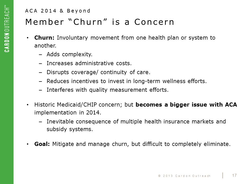 © 2013 Cardon Outreach | 17 Churn: Involuntary movement from one health plan or system to another.