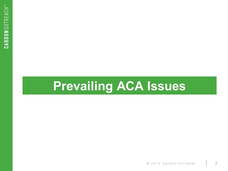 © 2013 Cardon Outreach | 2 Prevailing ACA Issues