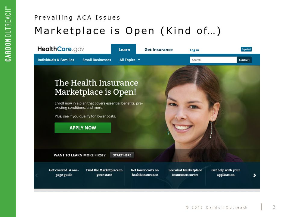 © 2012 Cardon Outreach | 3 Marketplace is Open (Kind of…) Prevailing ACA Issues