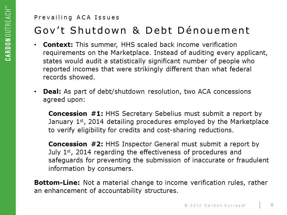 © 2012 Cardon Outreach | 6 Gov't Shutdown & Debt Dénouement Prevailing ACA Issues Context: This summer, HHS scaled back income verification requiremen