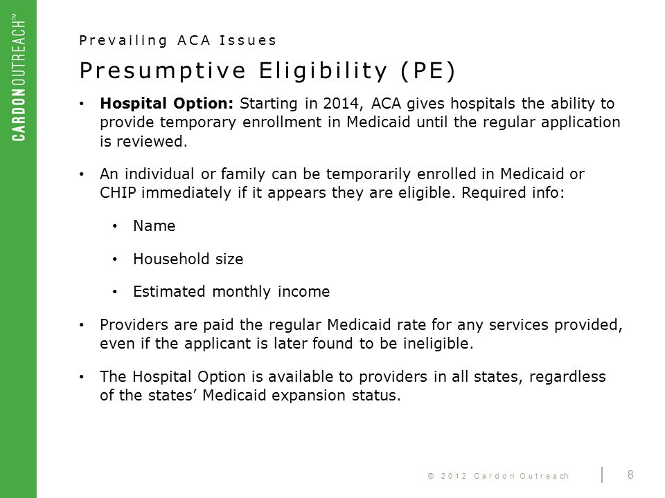 © 2012 Cardon Outreach | 8 Presumptive Eligibility (PE) Prevailing ACA Issues Hospital Option: Starting in 2014, ACA gives hospitals the ability to provide temporary enrollment in Medicaid until the regular application is reviewed.