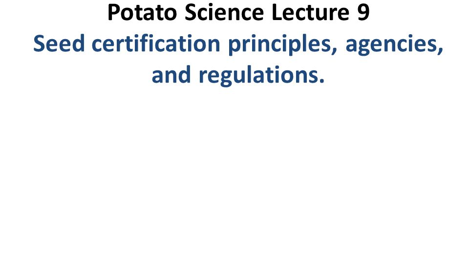Potato Science Lecture 9 Seed certification principles, agencies, and regulations.