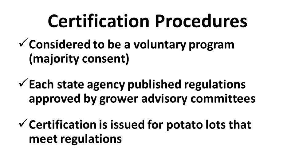 Certification Procedures Considered to be a voluntary program (majority consent) Each state agency published regulations approved by grower advisory committees Certification is issued for potato lots that meet regulations
