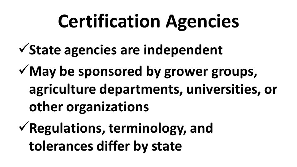 Certification Agencies State agencies are independent May be sponsored by grower groups, agriculture departments, universities, or other organizations