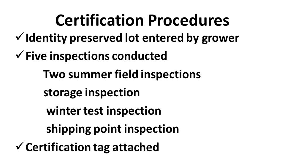 Certification Procedures Identity preserved lot entered by grower Five inspections conducted Two summer field inspections storage inspection winter test inspection shipping point inspection Certification tag attached