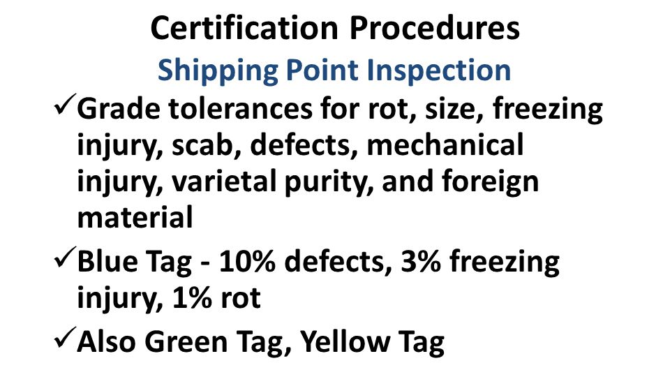 Certification Procedures Shipping Point Inspection Grade tolerances for rot, size, freezing injury, scab, defects, mechanical injury, varietal purity, and foreign material Blue Tag - 10% defects, 3% freezing injury, 1% rot Also Green Tag, Yellow Tag