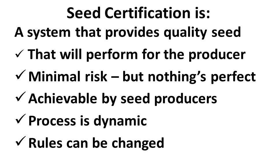 Seed Certification is: A system that provides quality seed That will perform for the producer Minimal risk – but nothing's perfect Achievable by seed producers Process is dynamic Rules can be changed