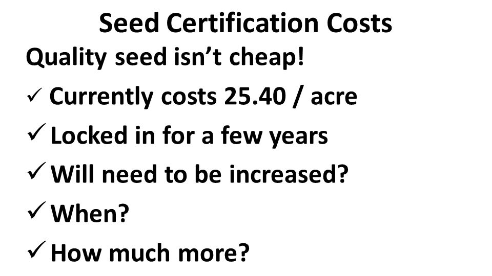 Seed Certification Costs Quality seed isn't cheap! Currently costs 25.40 / acre Locked in for a few years Will need to be increased? When? How much mo
