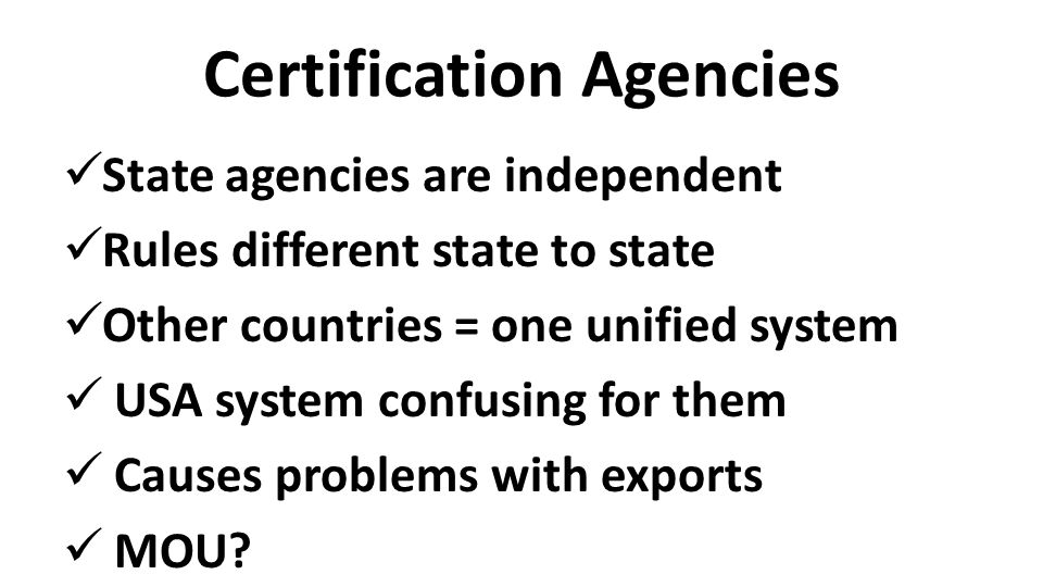 Certification Agencies State agencies are independent Rules different state to state Other countries = one unified system USA system confusing for them Causes problems with exports MOU