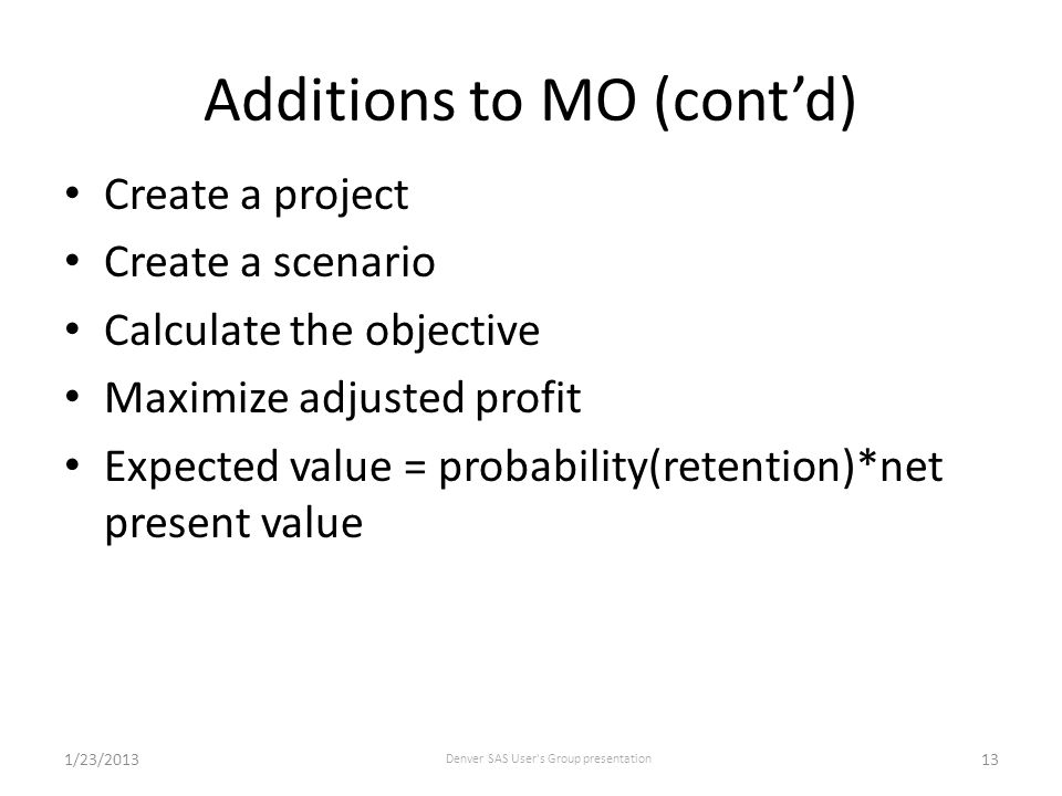 Additions to MO (cont'd) Create a project Create a scenario Calculate the objective Maximize adjusted profit Expected value = probability(retention)*net present value 1/23/2013 Denver SAS User s Group presentation 13