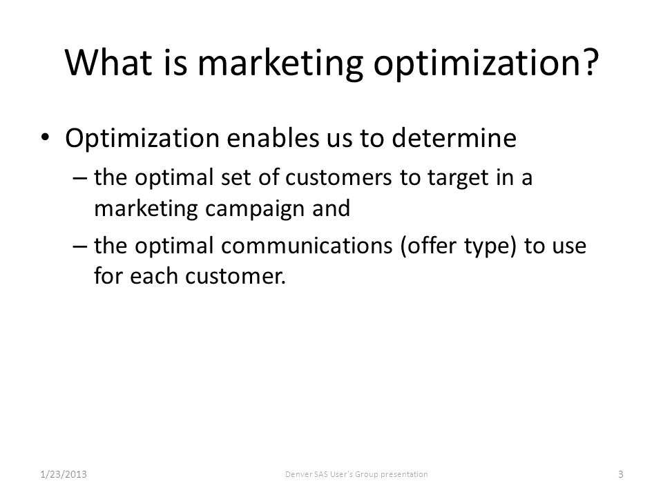 Marketing Optimization enables us to 1) determine the optimal set of customers to target in a marketing campaign 2) and the optimal communications to use for each customer.