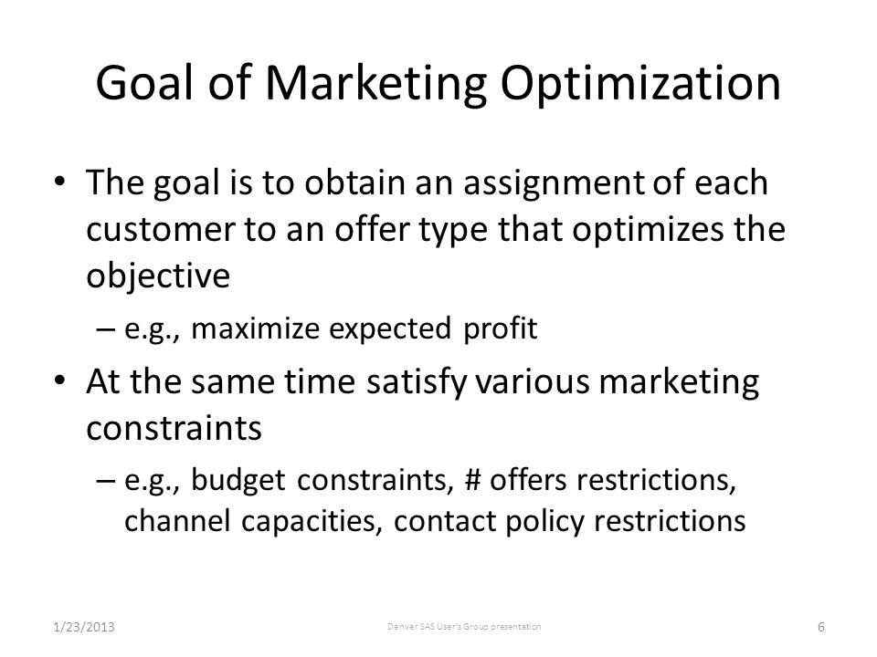 Goal of Marketing Optimization The goal is to obtain an assignment of each customer to an offer type that optimizes the objective – e.g., maximize expected profit At the same time satisfy various marketing constraints – e.g., budget constraints, # offers restrictions, channel capacities, contact policy restrictions 1/23/2013 Denver SAS User s Group presentation 6
