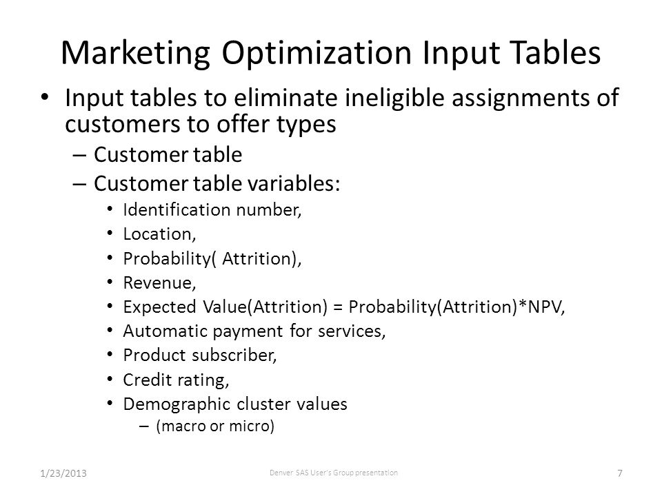 Marketing Optimization Input Tables Input tables to eliminate ineligible assignments of customers to offer types – Customer table – Customer table variables: Identification number, Location, Probability( Attrition), Revenue, Expected Value(Attrition) = Probability(Attrition)*NPV, Automatic payment for services, Product subscriber, Credit rating, Demographic cluster values – (macro or micro) 1/23/2013 Denver SAS User s Group presentation 7
