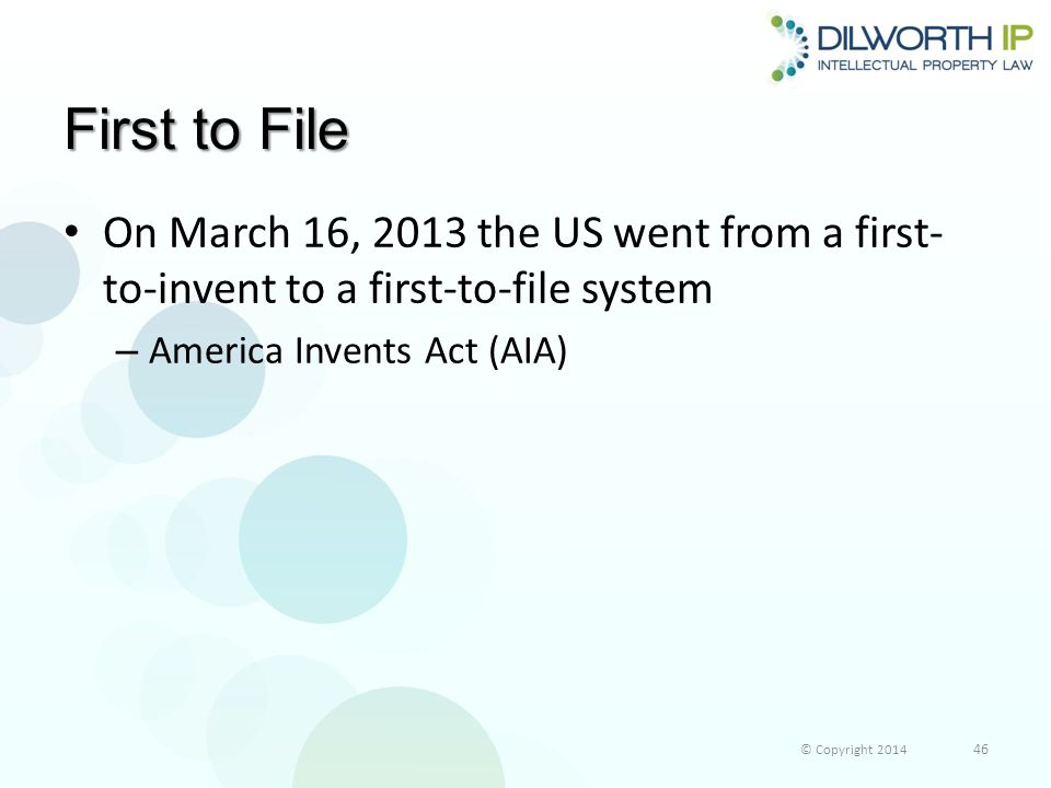 First to File On March 16, 2013 the US went from a first- to-invent to a first-to-file system – America Invents Act (AIA) © Copyright 2014 46