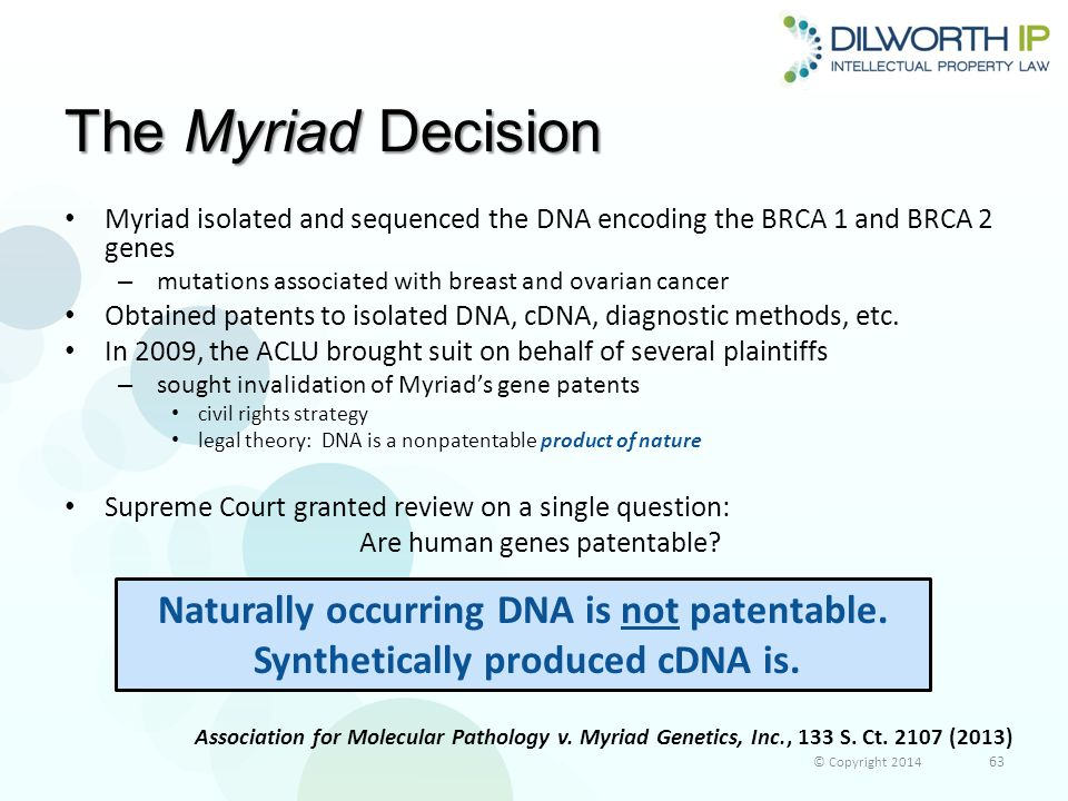 The Myriad Decision Myriad isolated and sequenced the DNA encoding the BRCA 1 and BRCA 2 genes – mutations associated with breast and ovarian cancer Obtained patents to isolated DNA, cDNA, diagnostic methods, etc.
