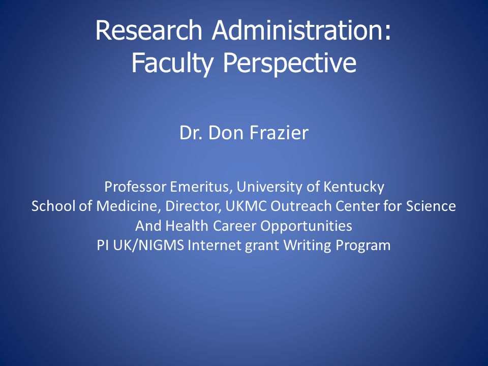 Research Administration: Faculty Perspective Dr. Don Frazier Professor Emeritus, University of Kentucky School of Medicine, Director, UKMC Outreach Ce